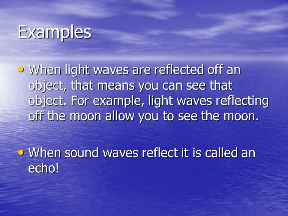 Examples When light waves are reflected off an object, that means you can see that object.