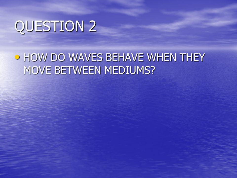 QUESTION 2 HOW DO WAVES BEHAVE WHEN THEY MOVE BETWEEN MEDIUMS.