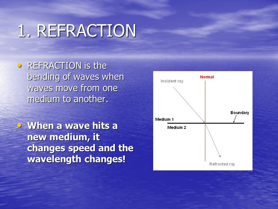 1.REFRACTION REFRACTION is the bending of waves when waves move from one medium to another.