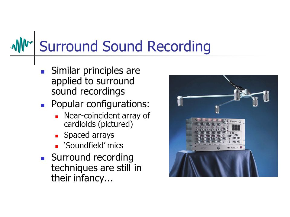 Surround Sound Recording Similar principles are applied to surround sound recordings Popular configurations: Near-coincident array of cardioids (pictured) Spaced arrays 'Soundfield' mics Surround recording techniques are still in their infancy...