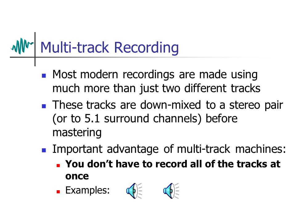 Multi-track Recording Most modern recordings are made using much more than just two different tracks These tracks are down-mixed to a stereo pair (or to 5.1 surround channels) before mastering Important advantage of multi-track machines: You don't have to record all of the tracks at once Examples: