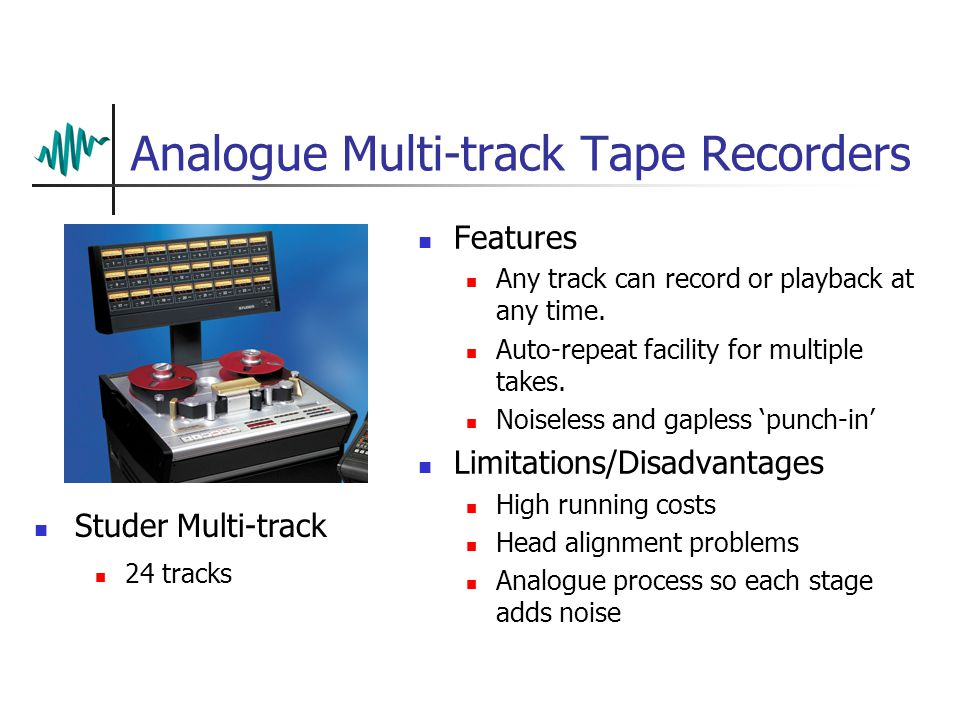 Analogue Multi-track Tape Recorders Features Any track can record or playback at any time.