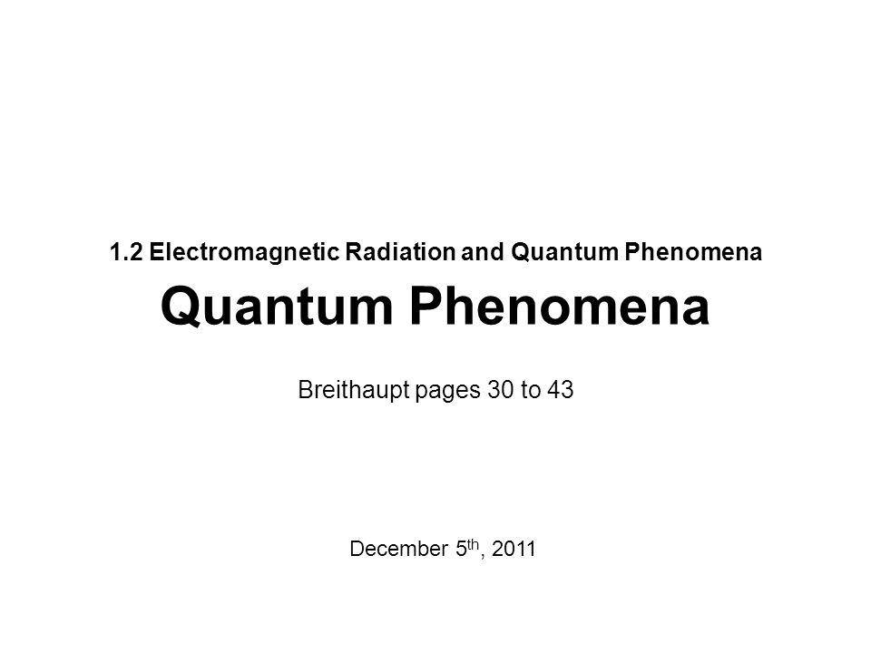 1.2 Electromagnetic Radiation and Quantum Phenomena Quantum Phenomena Breithaupt pages 30 to 43 December 5 th, 2011