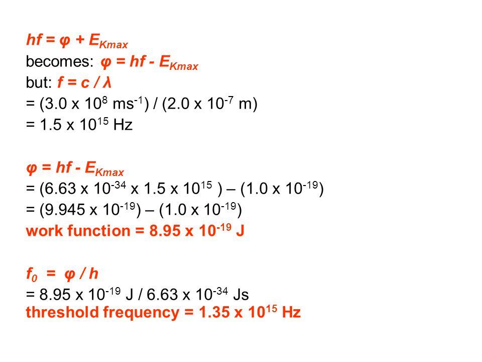 hf = φ + E Kmax becomes: φ = hf - E Kmax but: f = c / λ = (3.0 x 10 8 ms -1 ) / (2.0 x 10 -7 m) = 1.5 x 10 15 Hz φ = hf - E Kmax = (6.63 x 10 -34 x 1.