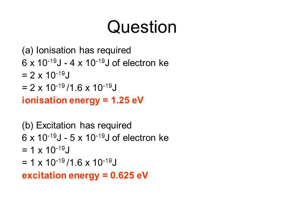 Question (a) Ionisation has required 6 x 10 -19 J - 4 x 10 -19 J of electron ke = 2 x 10 -19 J = 2 x 10 -19 /1.6 x 10 -19 J ionisation energy = 1.25 e