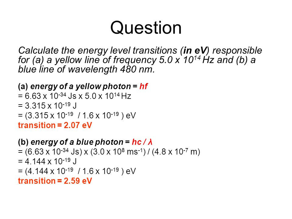 Question Calculate the energy level transitions (in eV) responsible for (a) a yellow line of frequency 5.0 x 10 14 Hz and (b) a blue line of wavelengt
