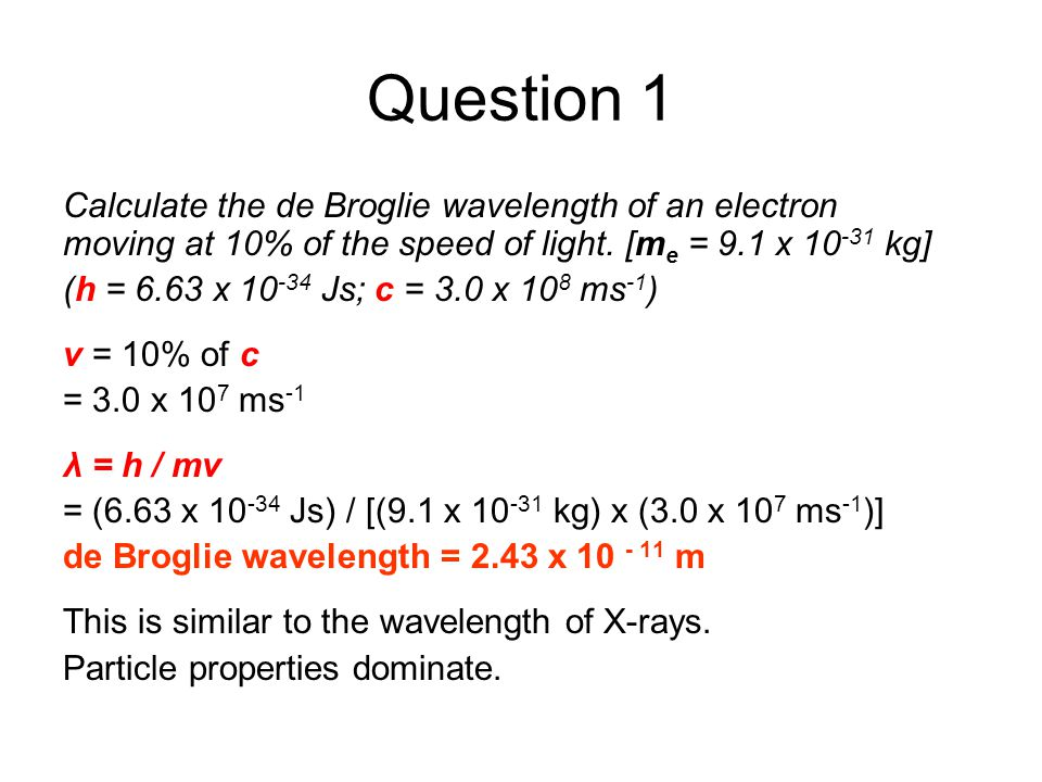 Question 1 Calculate the de Broglie wavelength of an electron moving at 10% of the speed of light. [m e = 9.1 x 10 -31 kg] (h = 6.63 x 10 -34 Js; c =