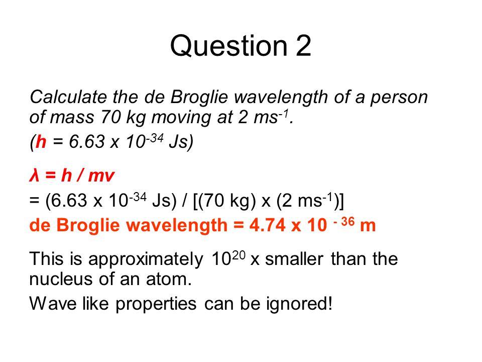 Question 2 Calculate the de Broglie wavelength of a person of mass 70 kg moving at 2 ms -1. (h = 6.63 x 10 -34 Js) λ = h / mv = (6.63 x 10 -34 Js) / [