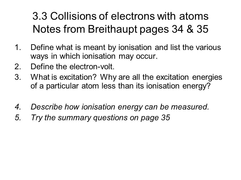3.3 Collisions of electrons with atoms Notes from Breithaupt pages 34 & 35 1.Define what is meant by ionisation and list the various ways in which ion