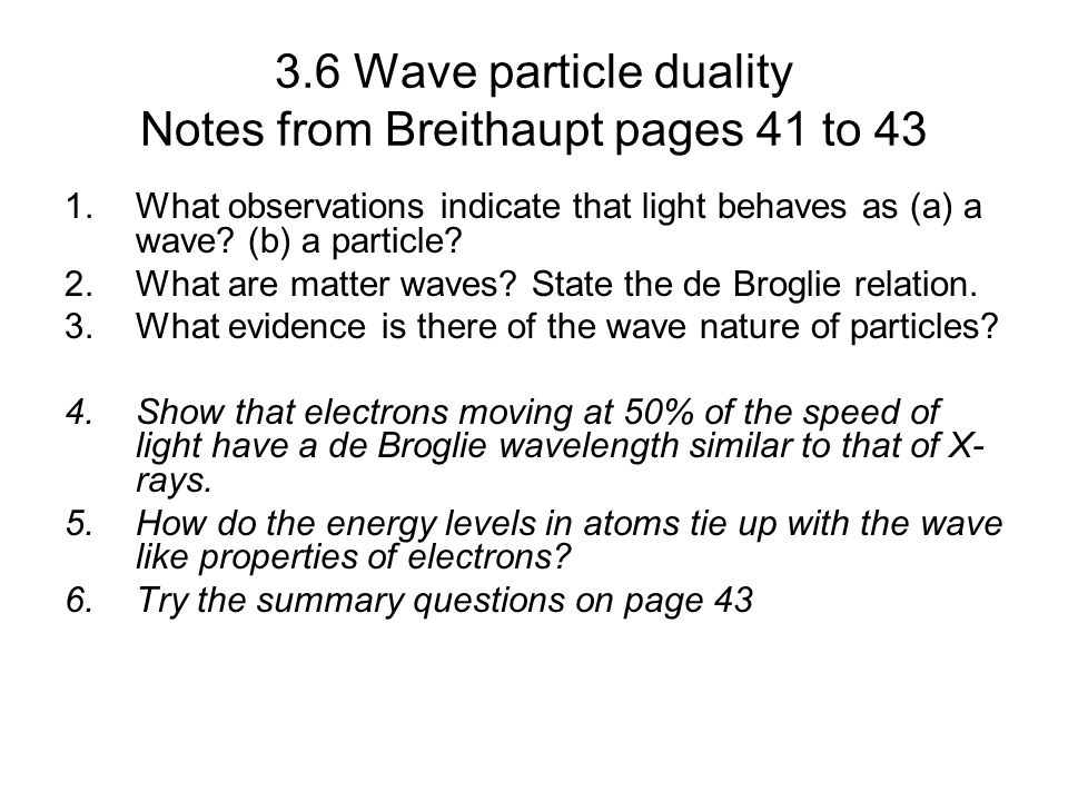 3.6 Wave particle duality Notes from Breithaupt pages 41 to 43 1.What observations indicate that light behaves as (a) a wave? (b) a particle? 2.What a