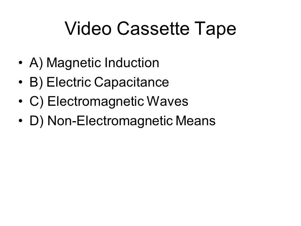 Video Cassette Tape A) Magnetic Induction B) Electric Capacitance C) Electromagnetic Waves D) Non-Electromagnetic Means