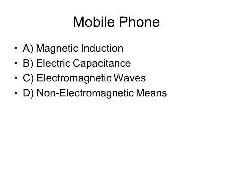 Mobile Phone A) Magnetic Induction B) Electric Capacitance C) Electromagnetic Waves D) Non-Electromagnetic Means