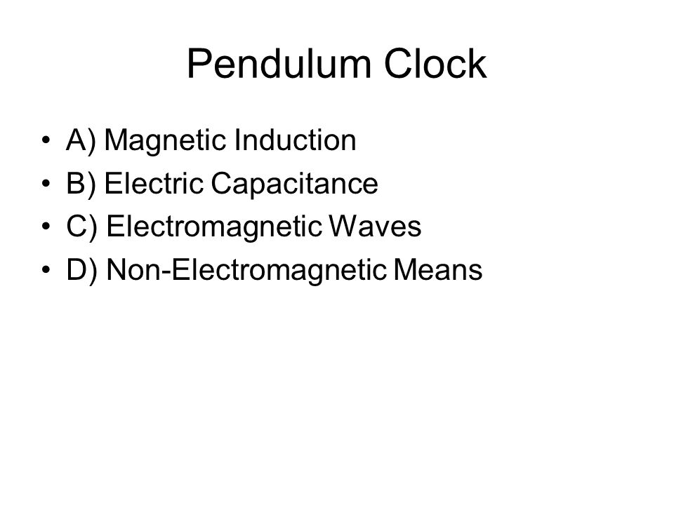 Pendulum Clock A) Magnetic Induction B) Electric Capacitance C) Electromagnetic Waves D) Non-Electromagnetic Means