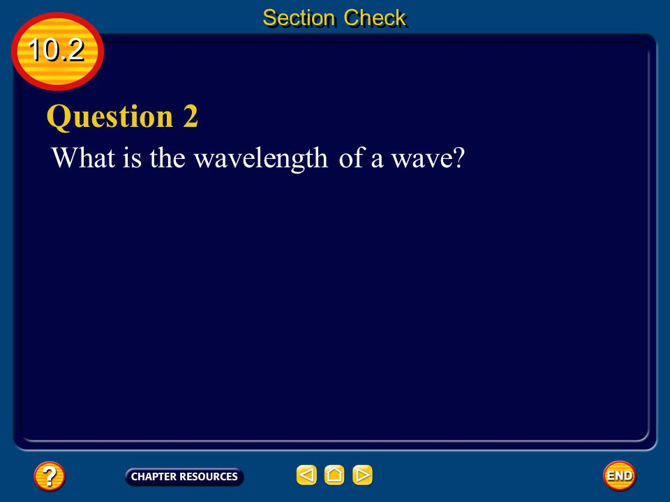 10.2 Section Check Transverse waves have alternating high points, called crests, and low points, called troughs. Answer