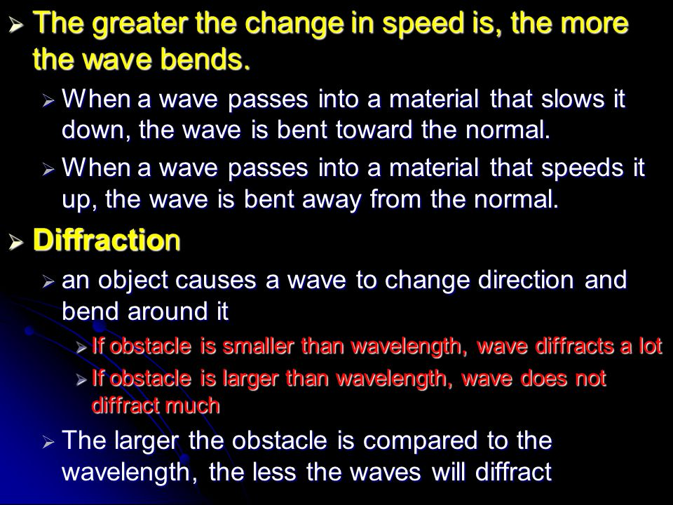  The greater the change in speed is, the more the wave bends.  When a wave passes into a material that slows it down, the wave is bent toward the no