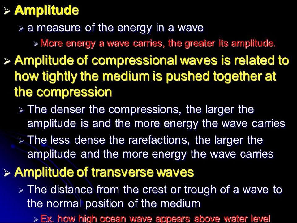  Amplitude  a measure of the energy in a wave  More energy a wave carries, the greater its amplitude.  Amplitude of compressional waves is related