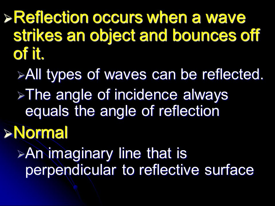  Reflection occurs when a wave strikes an object and bounces off of it.  All types of waves can be reflected.  The angle of incidence always equals