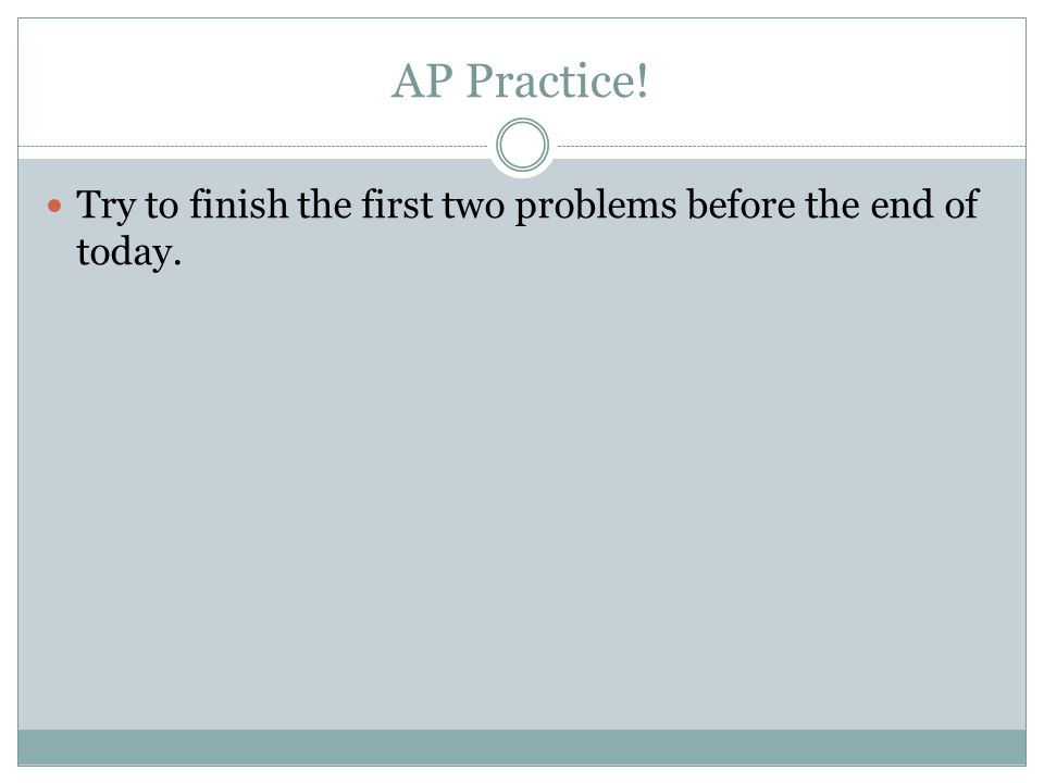 AP Practice! Try to finish the first two problems before the end of today.