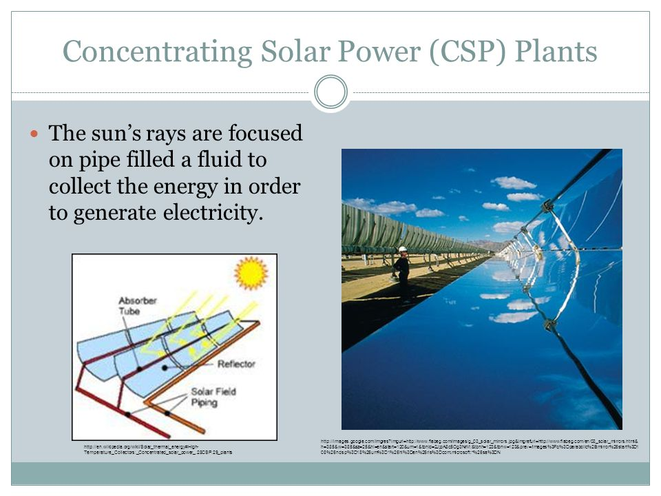 Concentrating Solar Power (CSP) Plants The sun's rays are focused on pipe filled a fluid to collect the energy in order to generate electricity. http: