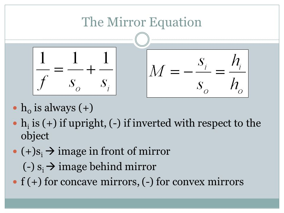 The Mirror Equation h 0 is always (+) h i is (+) if upright, (-) if inverted with respect to the object (+)s i  image in front of mirror (-) s i  im
