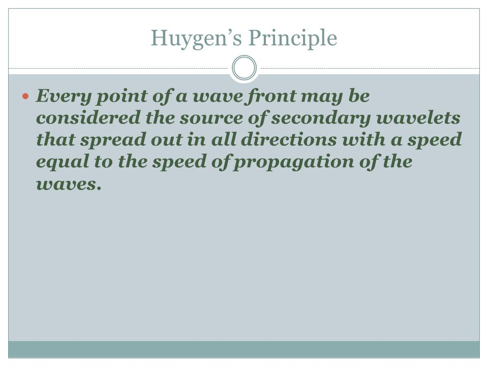 Huygen's Principle Every point of a wave front may be considered the source of secondary wavelets that spread out in all directions with a speed equal