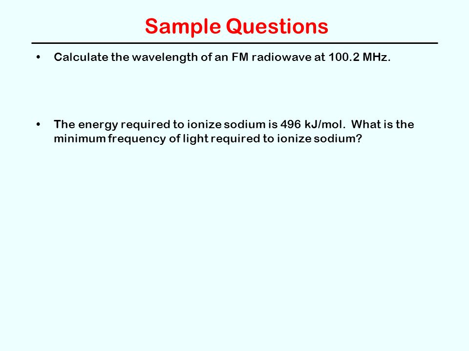 Sample Questions Calculate the wavelength of an FM radiowave at 100.2 MHz. The energy required to ionize sodium is 496 kJ/mol. What is the minimum fre