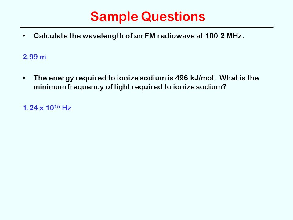 Sample Questions Calculate the wavelength of an FM radiowave at 100.2 MHz. 2.99 m The energy required to ionize sodium is 496 kJ/mol. What is the mini