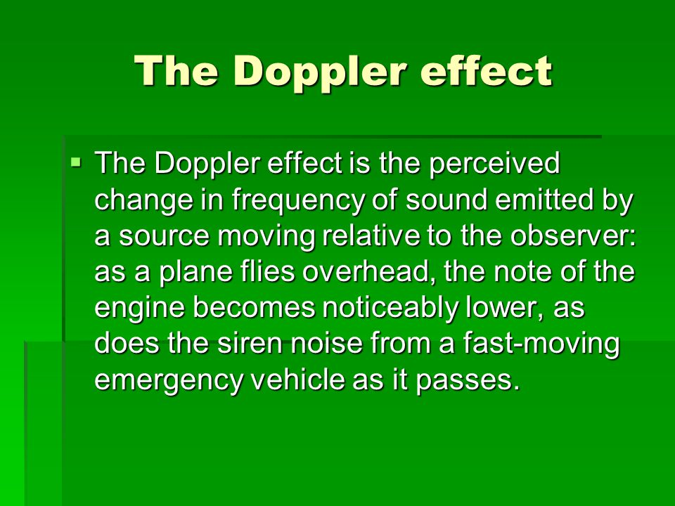 The Doppler effect  The Doppler effect is the perceived change in frequency of sound emitted by a source moving relative to the observer: as a plane