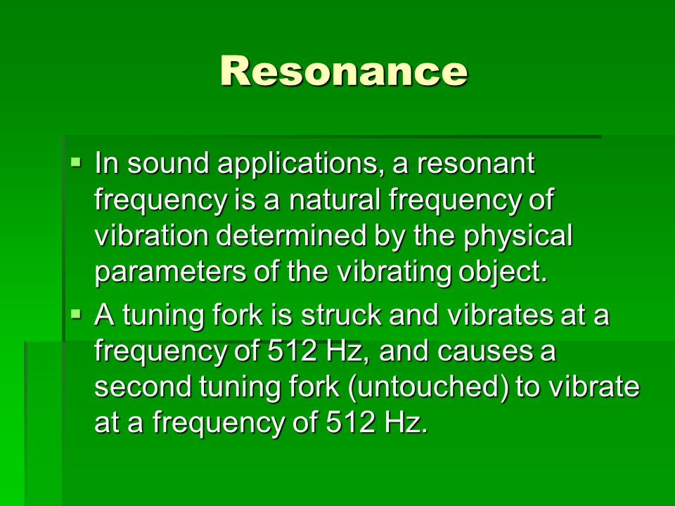 Resonance  In sound applications, a resonant frequency is a natural frequency of vibration determined by the physical parameters of the vibrating obj