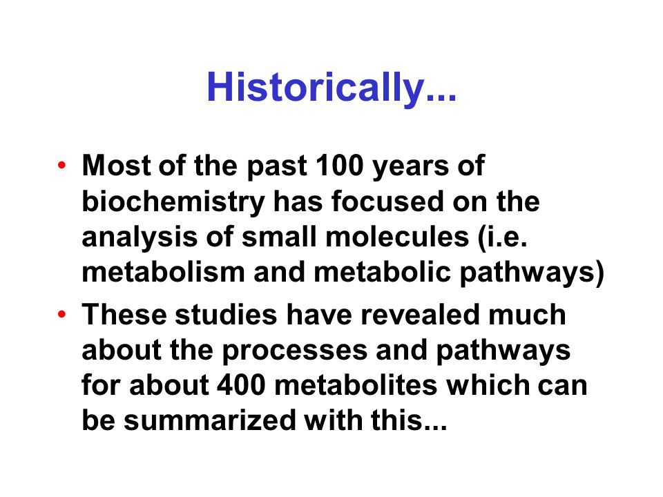 Historically... Most of the past 100 years of biochemistry has focused on the analysis of small molecules (i.e. metabolism and metabolic pathways) The