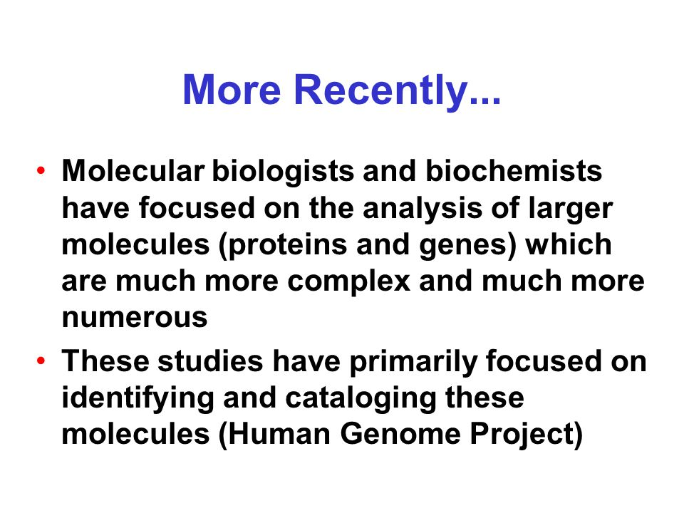 More Recently... Molecular biologists and biochemists have focused on the analysis of larger molecules (proteins and genes) which are much more comple
