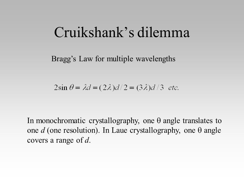 Cruikshank's dilemma Bragg's Law for multiple wavelengths In monochromatic crystallography, one  angle translates to one d (one resolution).