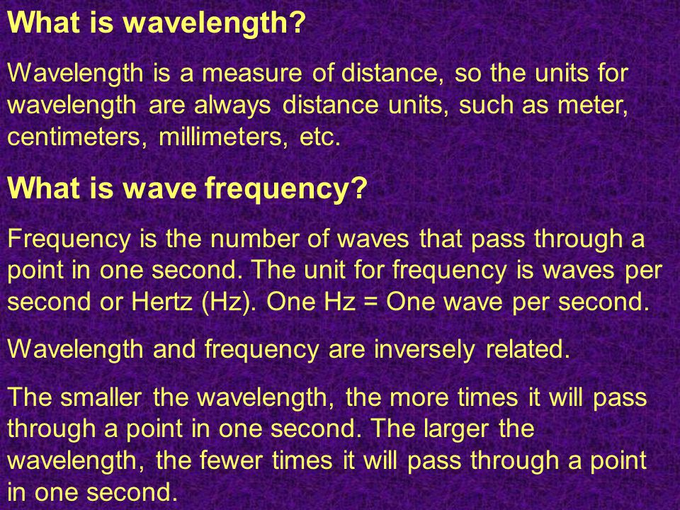What is wavelength? Wavelength is a measure of distance, so the units for wavelength are always distance units, such as meter, centimeters, millimeter