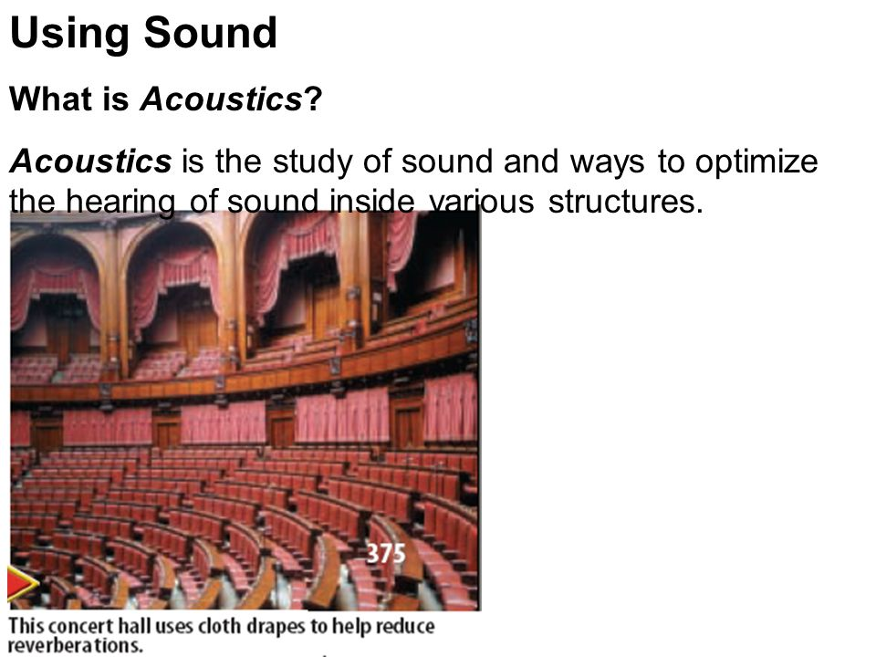 Using Sound What is Acoustics? Acoustics is the study of sound and ways to optimize the hearing of sound inside various structures.