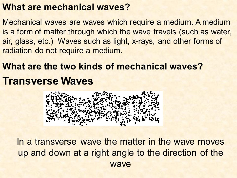 What are mechanical waves? Mechanical waves are waves which require a medium. A medium is a form of matter through which the wave travels (such as wat