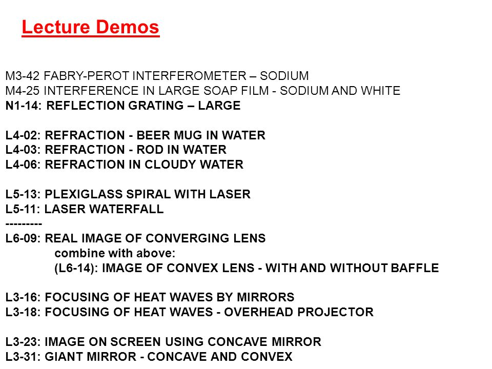 M3-42 FABRY-PEROT INTERFEROMETER – SODIUM M4-25 INTERFERENCE IN LARGE SOAP FILM - SODIUM AND WHITE N1-14: REFLECTION GRATING – LARGE L4-02: REFRACTION - BEER MUG IN WATER L4-03: REFRACTION - ROD IN WATER L4-06: REFRACTION IN CLOUDY WATER L5-13: PLEXIGLASS SPIRAL WITH LASER L5-11: LASER WATERFALL --------- L6-09: REAL IMAGE OF CONVERGING LENS combine with above: (L6-14): IMAGE OF CONVEX LENS - WITH AND WITHOUT BAFFLE L3-16: FOCUSING OF HEAT WAVES BY MIRRORS L3-18: FOCUSING OF HEAT WAVES - OVERHEAD PROJECTOR L3-23: IMAGE ON SCREEN USING CONCAVE MIRROR L3-31: GIANT MIRROR - CONCAVE AND CONVEX Lecture Demos