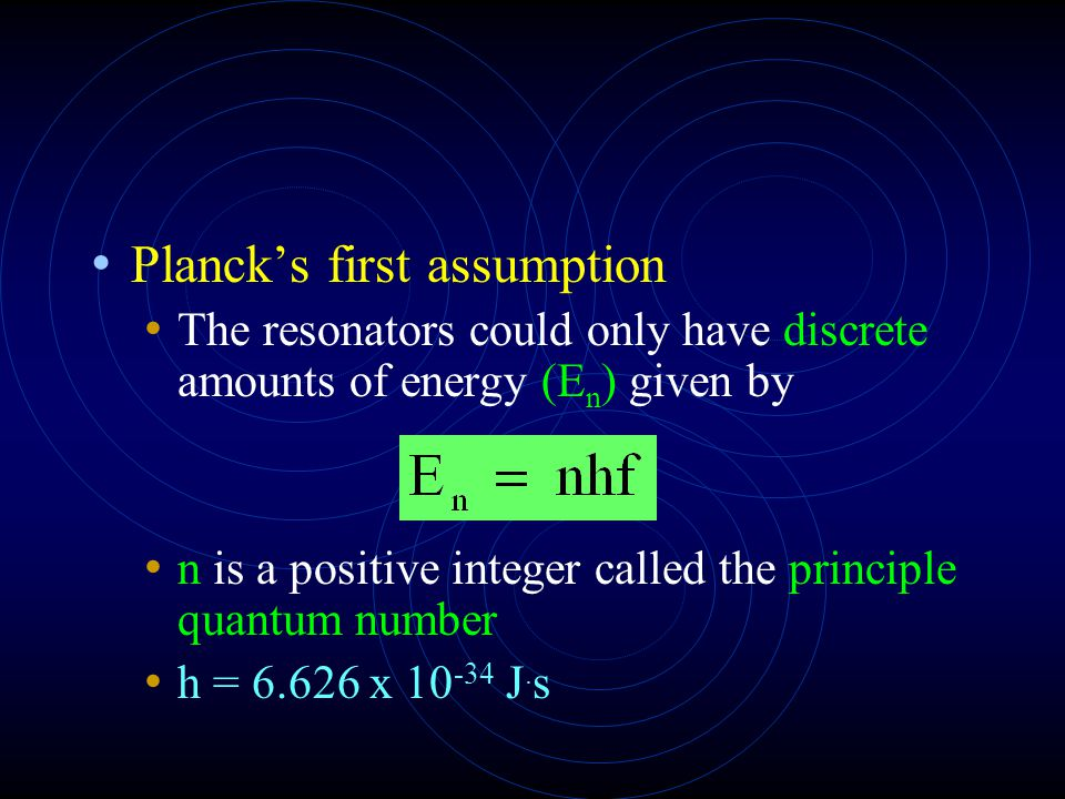 Planck's first assumption The resonators could only have discrete amounts of energy (E n ) given by n is a positive integer called the principle quantum number h = 6.626 x 10 -34 J.