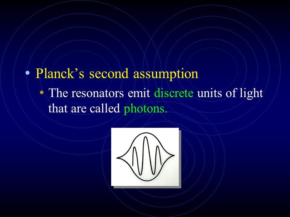 Planck's second assumption The resonators emit discrete units of light that are called photons.