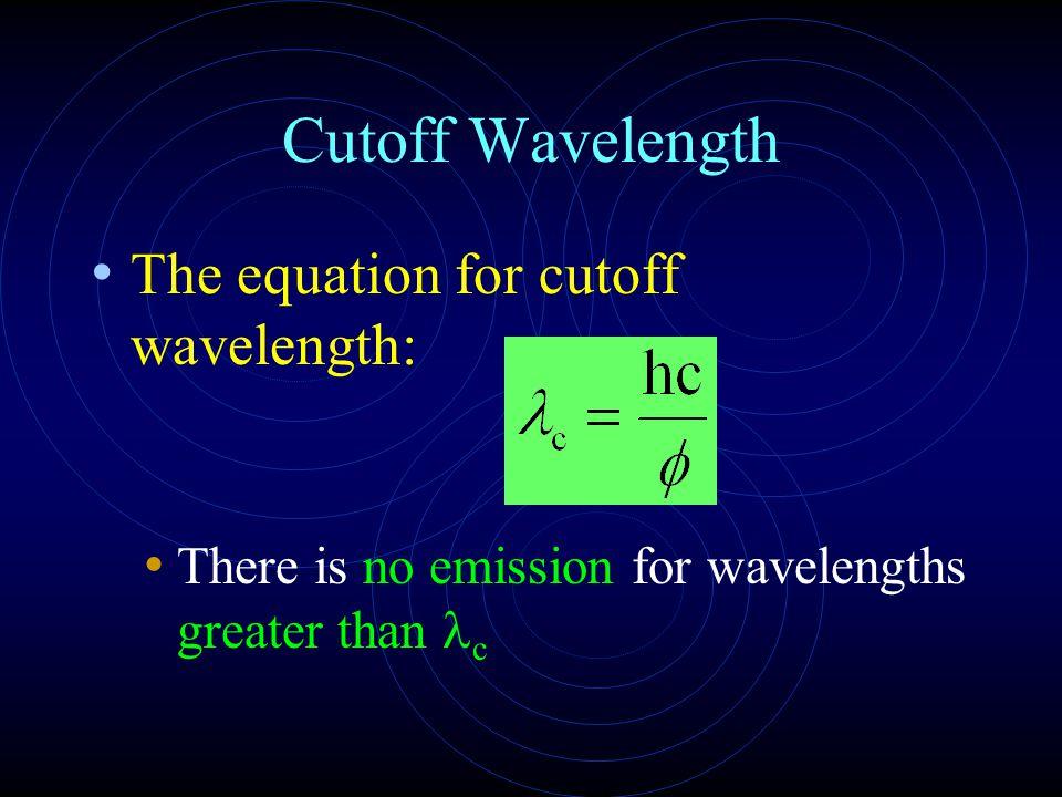 Cutoff Wavelength The equation for cutoff wavelength: There is no emission for wavelengths greater than c