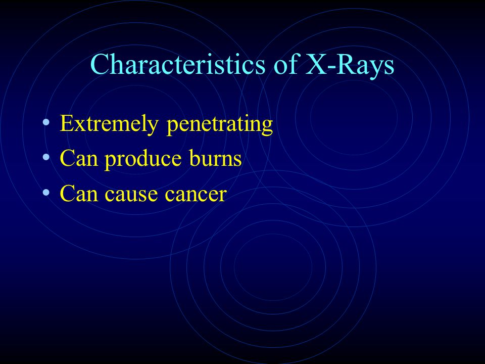 Characteristics of X-Rays Extremely penetrating Can produce burns Can cause cancer