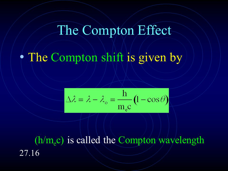 The Compton Effect The Compton shift is given by (h/m e c) is called the Compton wavelength 27.16
