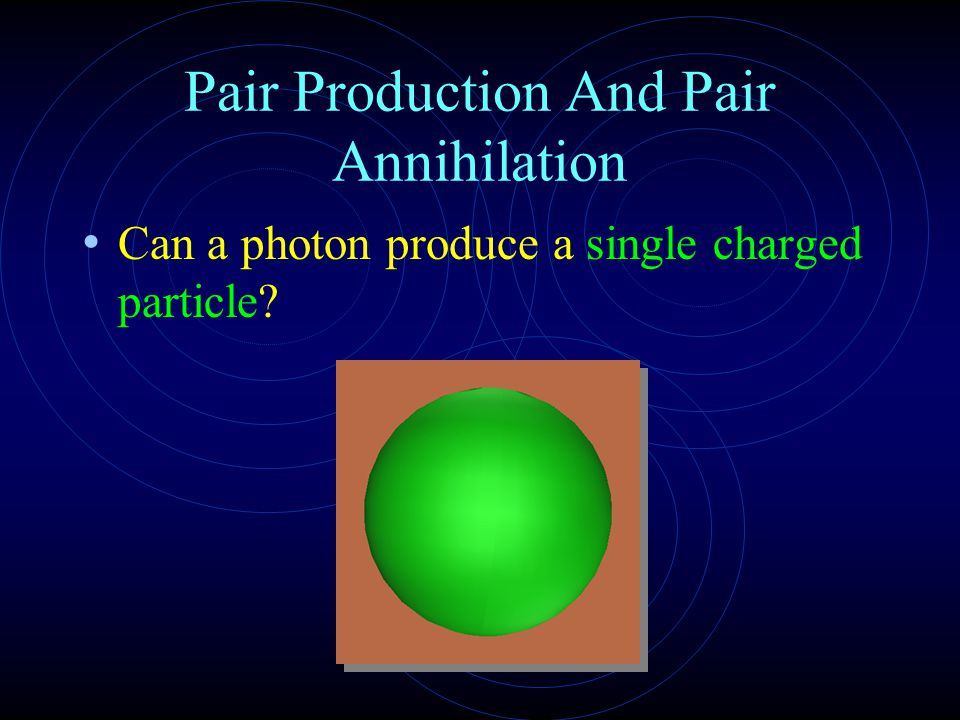 Pair Production And Pair Annihilation Can a photon produce a single charged particle?