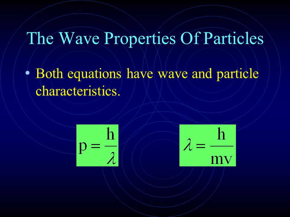 The Wave Properties Of Particles Both equations have wave and particle characteristics.