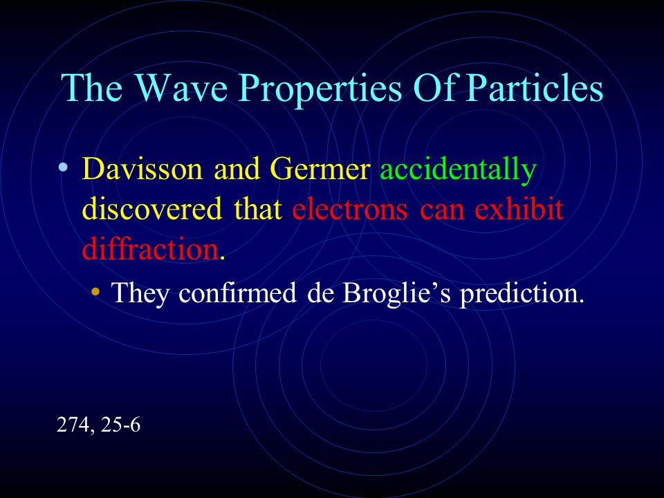 The Wave Properties Of Particles Davisson and Germer accidentally discovered that electrons can exhibit diffraction.
