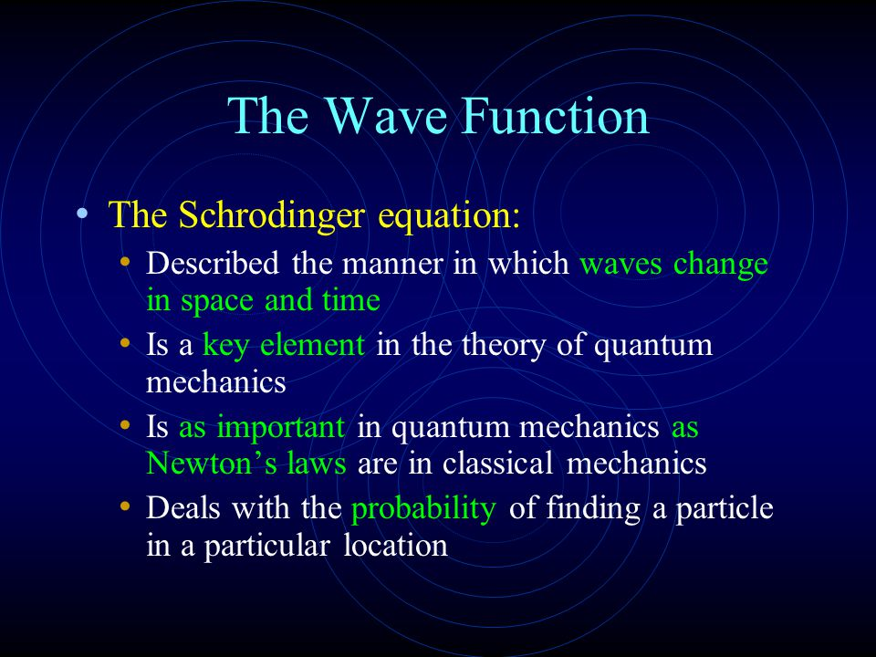 The Wave Function The Schrodinger equation: Described the manner in which waves change in space and time Is a key element in the theory of quantum mechanics Is as important in quantum mechanics as Newton's laws are in classical mechanics Deals with the probability of finding a particle in a particular location