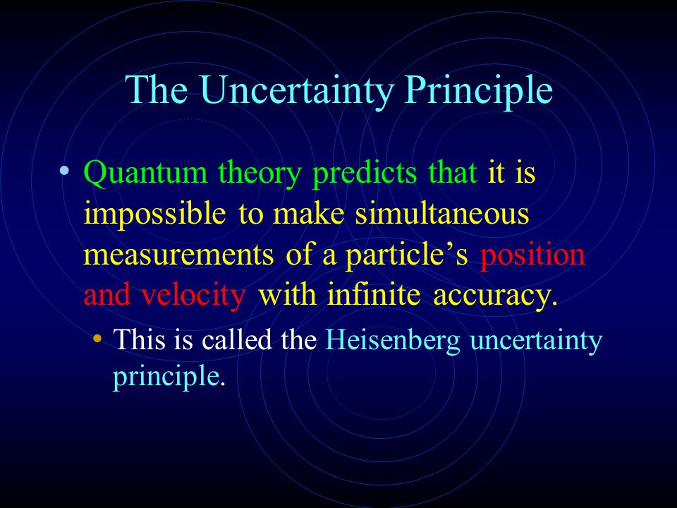 The Uncertainty Principle Quantum theory predicts that it is impossible to make simultaneous measurements of a particle's position and velocity with infinite accuracy.