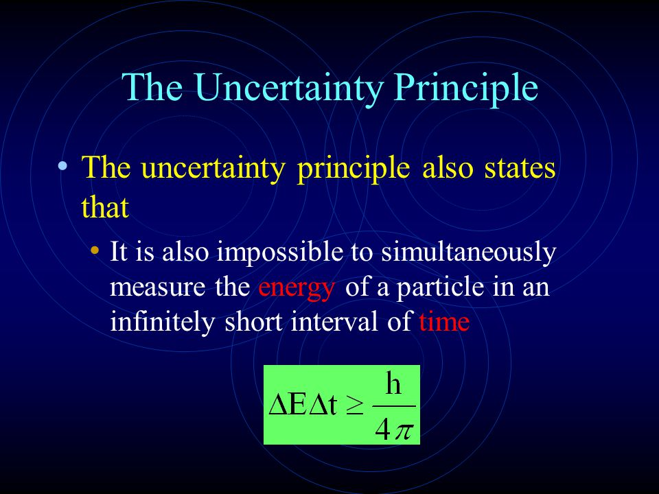 The Uncertainty Principle The uncertainty principle also states that It is also impossible to simultaneously measure the energy of a particle in an infinitely short interval of time