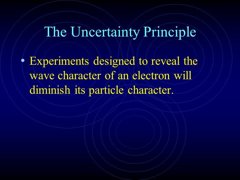 The Uncertainty Principle Experiments designed to reveal the wave character of an electron will diminish its particle character.