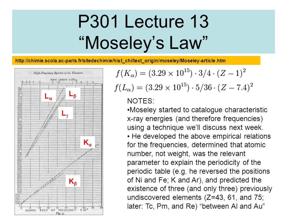 "P301 Lecture 13 ""Moseley's Law"" http://chimie.scola.ac-paris.fr/sitedechimie/hist_chi/text_origin/moseley/Moseley-article.htm NOTES: Moseley started t"