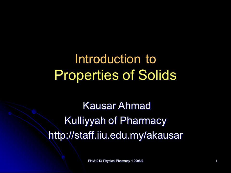 PHM1213 Physical Pharmacy 1 2008/91 Introduction to Properties of Solids Kausar Ahmad Kausar Ahmad Kulliyyah of Pharmacy http://staff.iiu.edu.my/akausar
